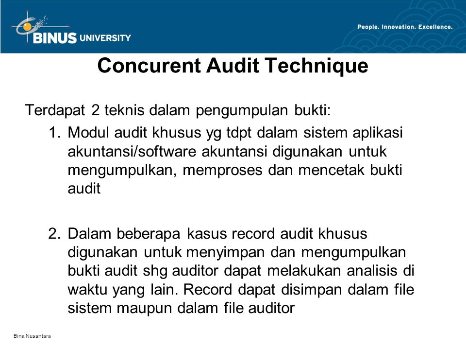 Bina Nusantara Concurent Audit Technique Terdapat 2 teknis dalam pengumpulan bukti: 1.Modul audit khusus yg tdpt dalam sistem aplikasi akuntansi/software akuntansi digunakan untuk mengumpulkan, memproses dan mencetak bukti audit 2.Dalam beberapa kasus record audit khusus digunakan untuk menyimpan dan mengumpulkan bukti audit shg auditor dapat melakukan analisis di waktu yang lain.