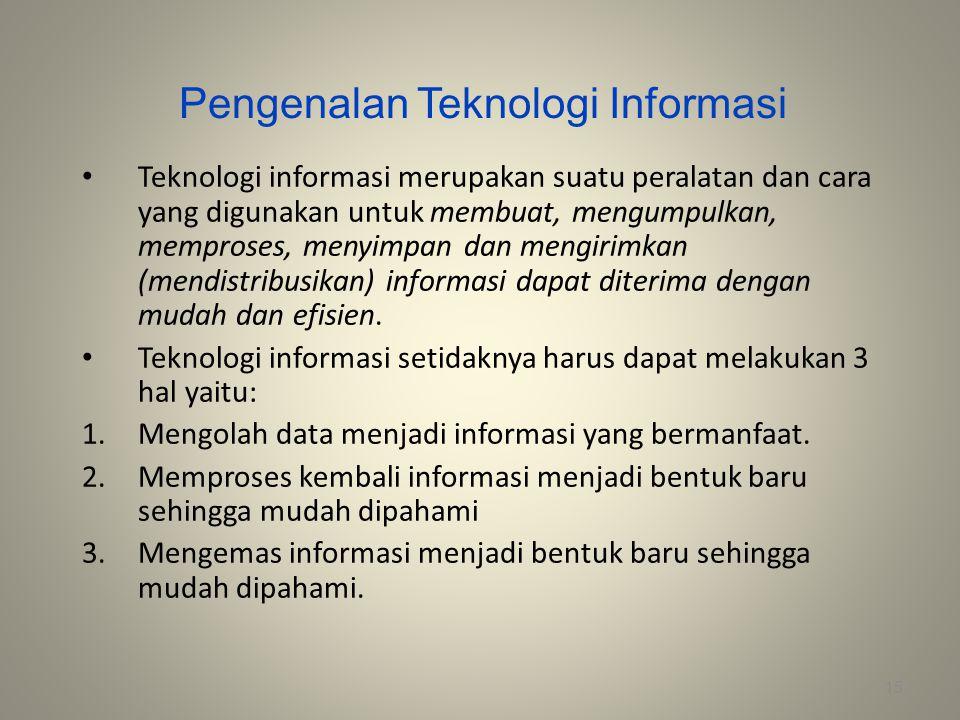 Pengenalan Teknologi Informasi Teknologi informasi merupakan suatu peralatan dan cara yang digunakan untuk membuat, mengumpulkan, memproses, menyimpan