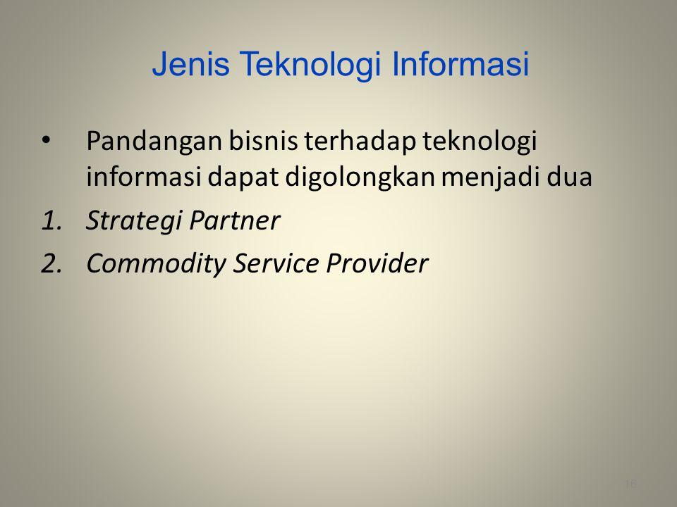 Jenis Teknologi Informasi Pandangan bisnis terhadap teknologi informasi dapat digolongkan menjadi dua 1.Strategi Partner 2.Commodity Service Provider