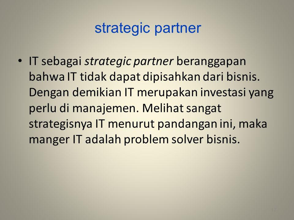 strategic partner IT sebagai strategic partner beranggapan bahwa IT tidak dapat dipisahkan dari bisnis. Dengan demikian IT merupakan investasi yang pe