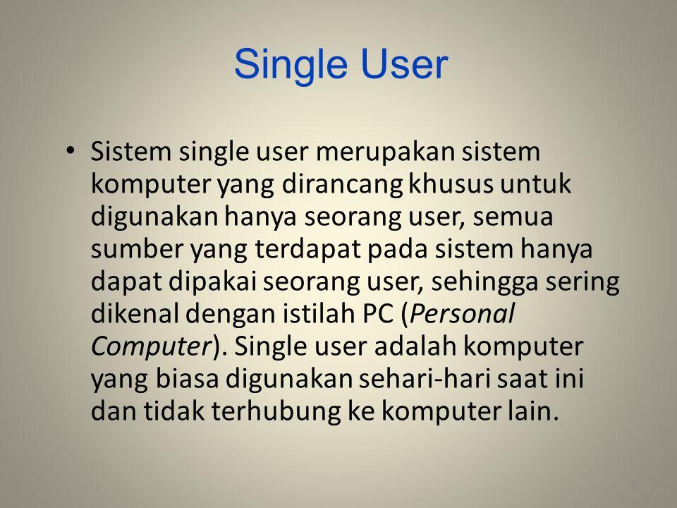 Single User Sistem single user merupakan sistem komputer yang dirancang khusus untuk digunakan hanya seorang user, semua sumber yang terdapat pada sis