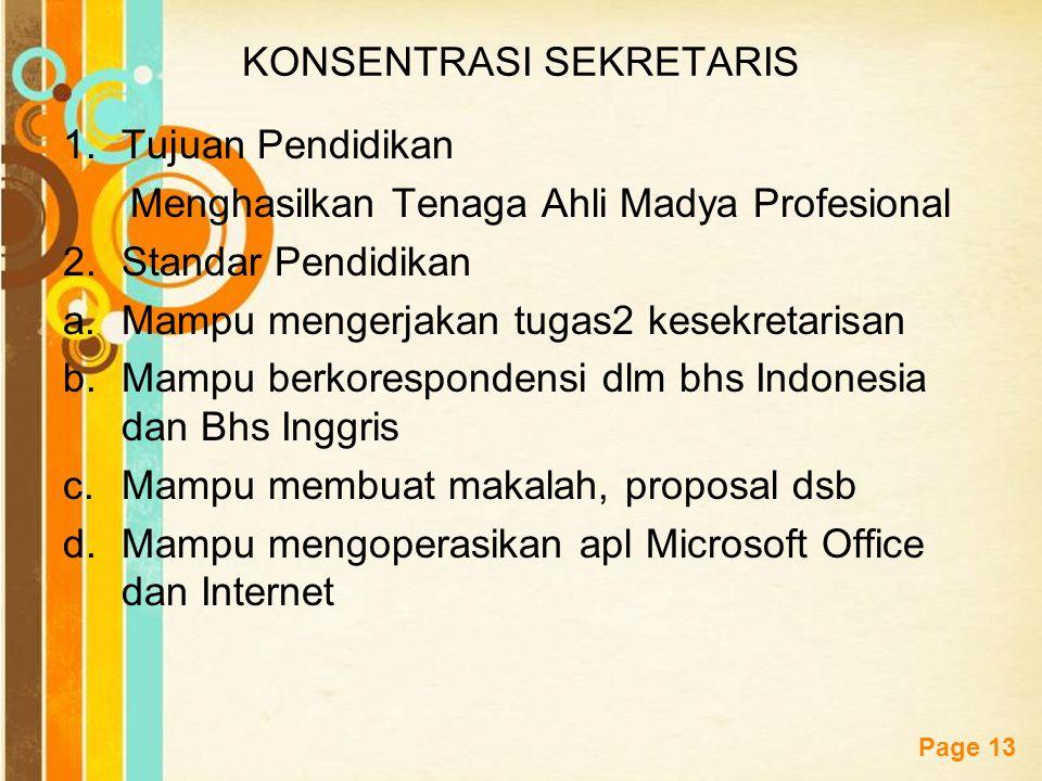 Free Powerpoint Templates Page 13 KONSENTRASI SEKRETARIS 1.Tujuan Pendidikan Menghasilkan Tenaga Ahli Madya Profesional 2.Standar Pendidikan a.Mampu mengerjakan tugas2 kesekretarisan b.Mampu berkorespondensi dlm bhs Indonesia dan Bhs Inggris c.Mampu membuat makalah, proposal dsb d.Mampu mengoperasikan apl Microsoft Office dan Internet