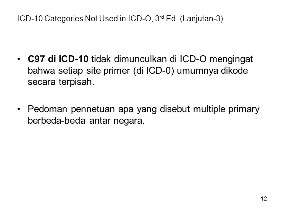 12 ICD-10 Categories Not Used in ICD-O, 3 rd Ed. (Lanjutan-3) C97 di ICD-10 tidak dimunculkan di ICD-O mengingat bahwa setiap site primer (di ICD-0) u