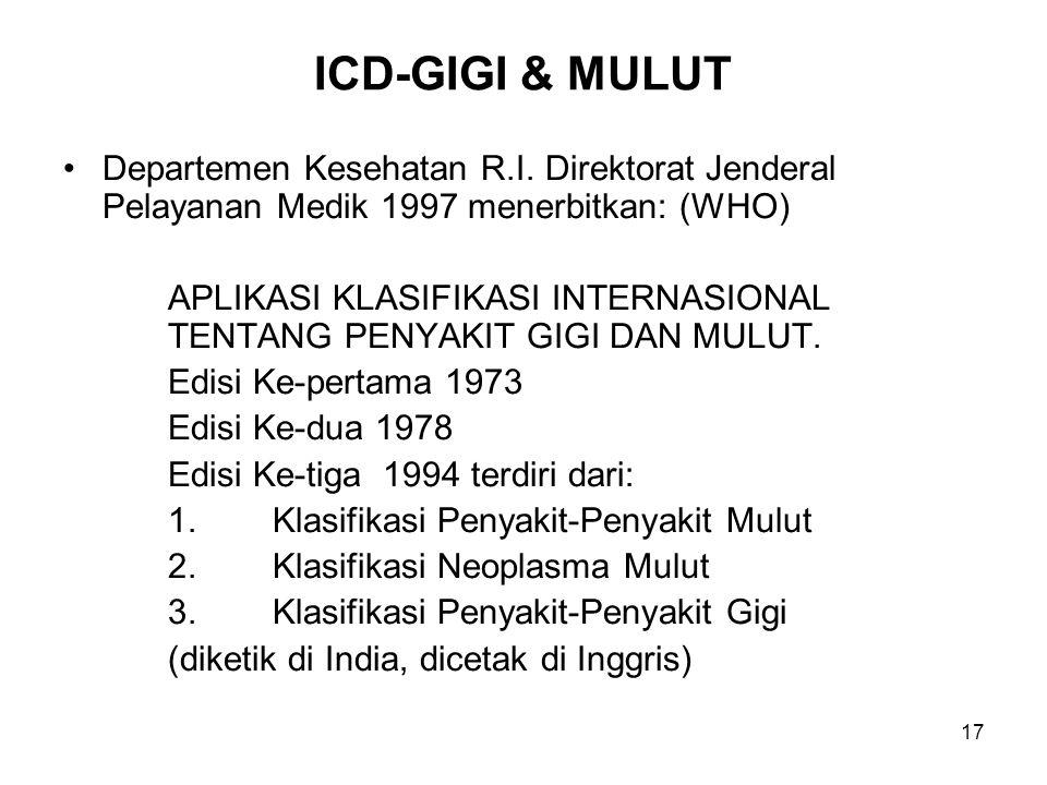 17 ICD-GIGI & MULUT Departemen Kesehatan R.I. Direktorat Jenderal Pelayanan Medik 1997 menerbitkan: (WHO) APLIKASI KLASIFIKASI INTERNASIONAL TENTANG P