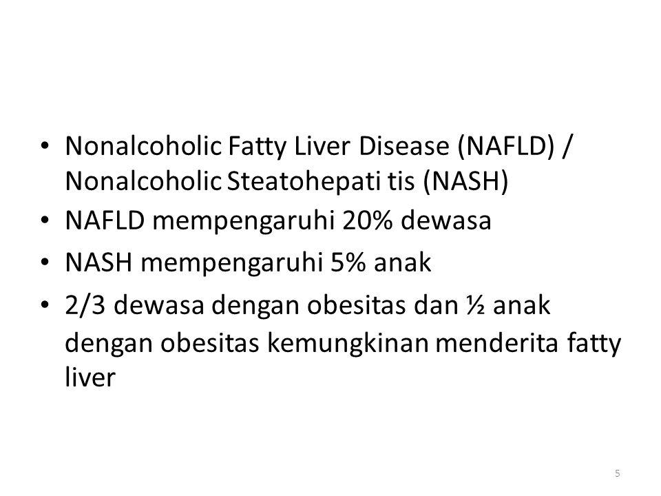 Nonalcoholic Fatty Liver Disease (NAFLD) / Nonalcoholic Steatohepati tis (NASH) NAFLD mempengaruhi 20% dewasa NASH mempengaruhi 5% anak 2/3 dewasa dengan obesitas dan ½ anak dengan obesitas kemungkinan menderita fatty liver 5