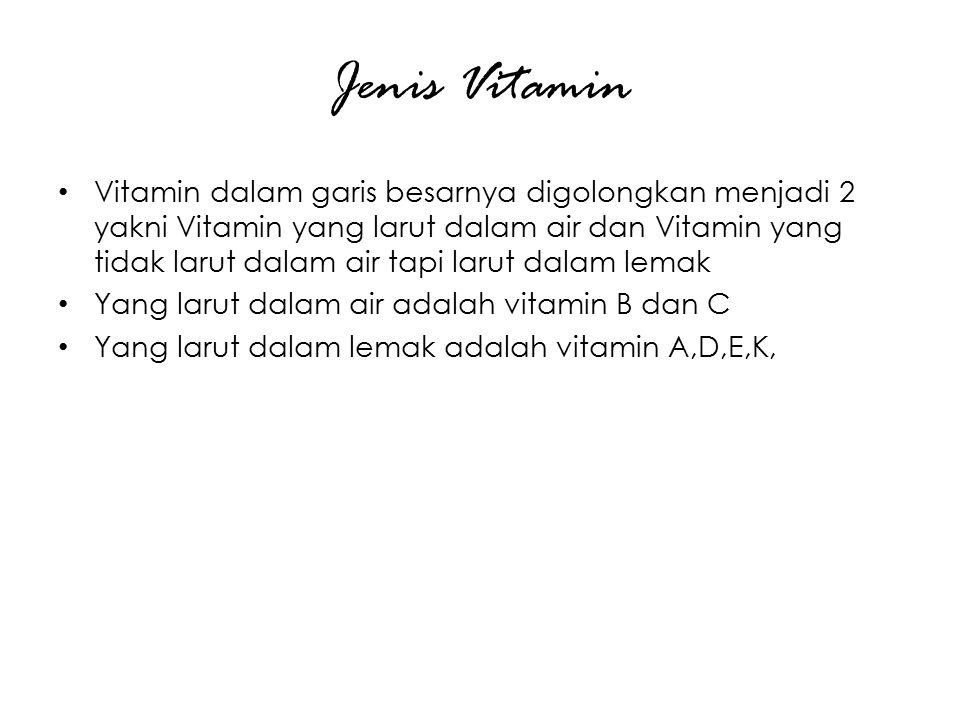 Jenis Vitamin Vitamin dalam garis besarnya digolongkan menjadi 2 yakni Vitamin yang larut dalam air dan Vitamin yang tidak larut dalam air tapi larut dalam lemak Yang larut dalam air adalah vitamin B dan C Yang larut dalam lemak adalah vitamin A,D,E,K,