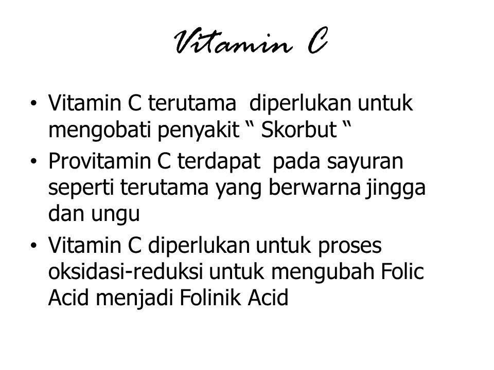 Vitamin C Vitamin C terutama diperlukan untuk mengobati penyakit Skorbut Provitamin C terdapat pada sayuran seperti terutama yang berwarna jingga dan ungu Vitamin C diperlukan untuk proses oksidasi-reduksi untuk mengubah Folic Acid menjadi Folinik Acid