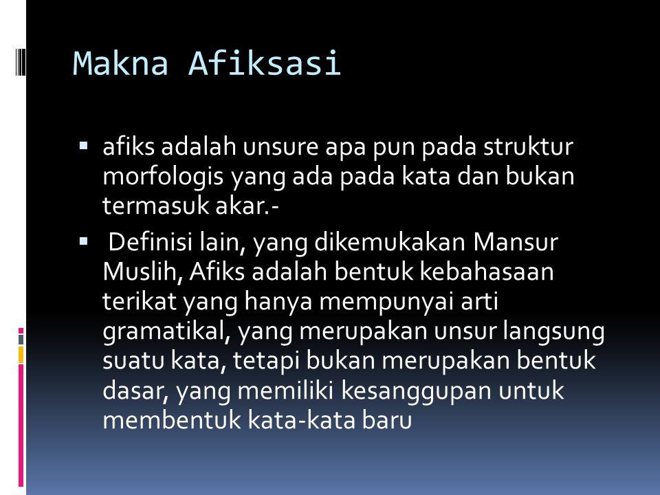 Makna Afiksasi  afiks adalah unsure apa pun pada struktur morfologis yang ada pada kata dan bukan termasuk akar.-  Definisi lain, yang dikemukakan M
