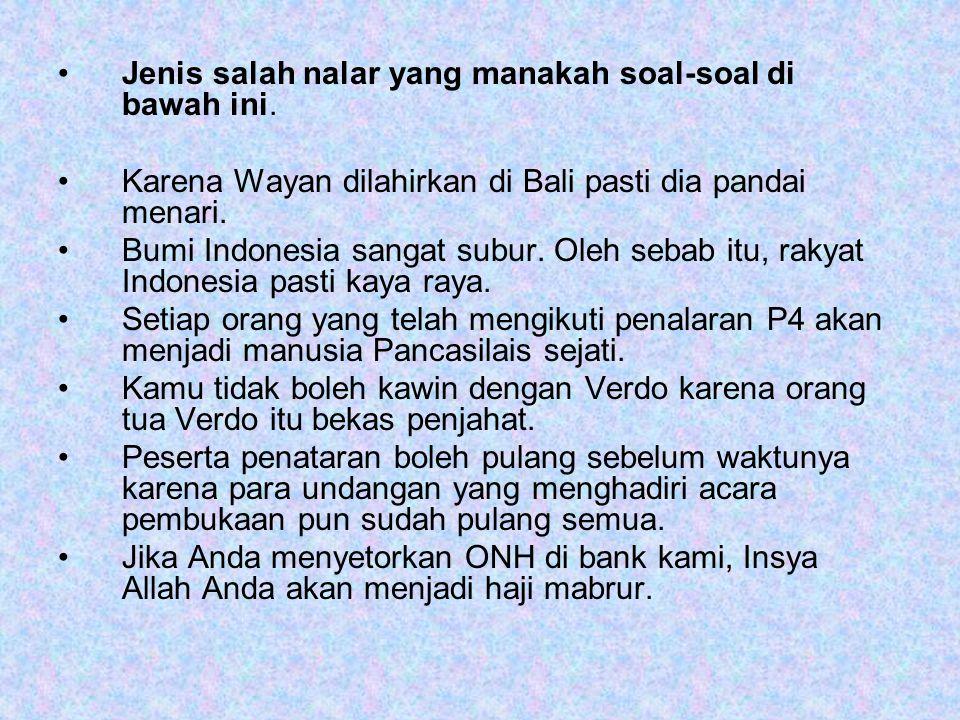 Jenis salah nalar yang manakah soal-soal di bawah ini. Karena Wayan dilahirkan di Bali pasti dia pandai menari. Bumi Indonesia sangat subur. Oleh seba