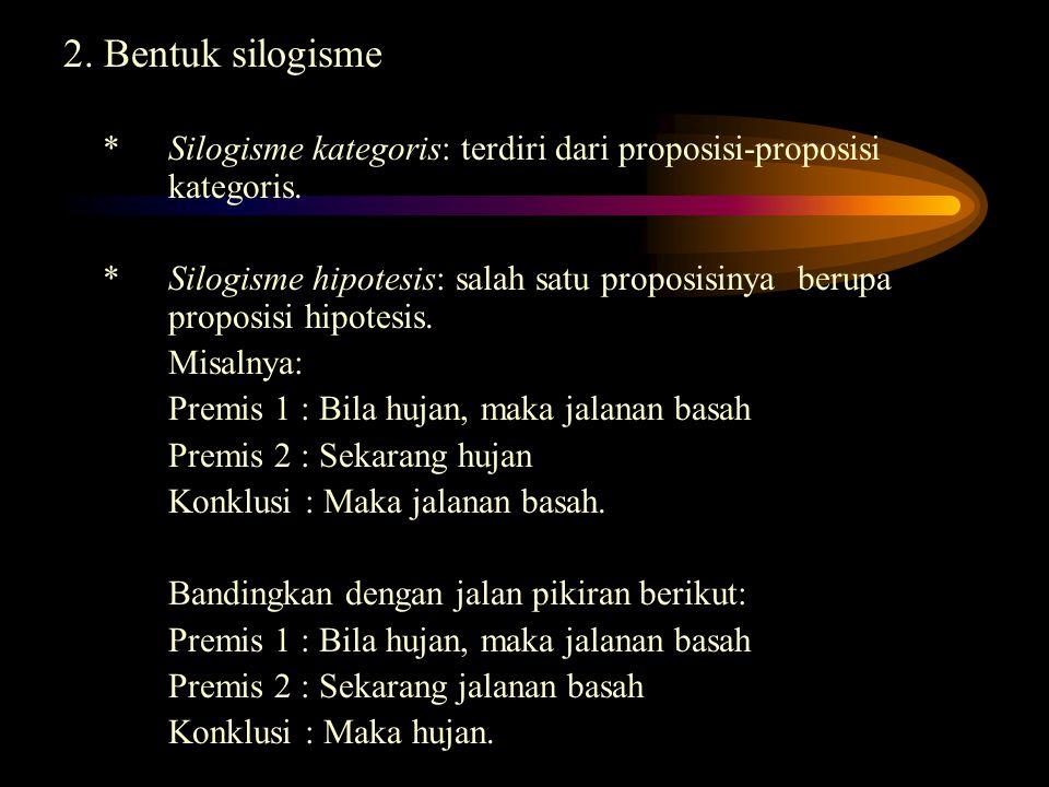 2. Bentuk silogisme *Silogisme kategoris: terdiri dari proposisi-proposisi kategoris. *Silogisme hipotesis: salah satu proposisinya berupa proposisi h