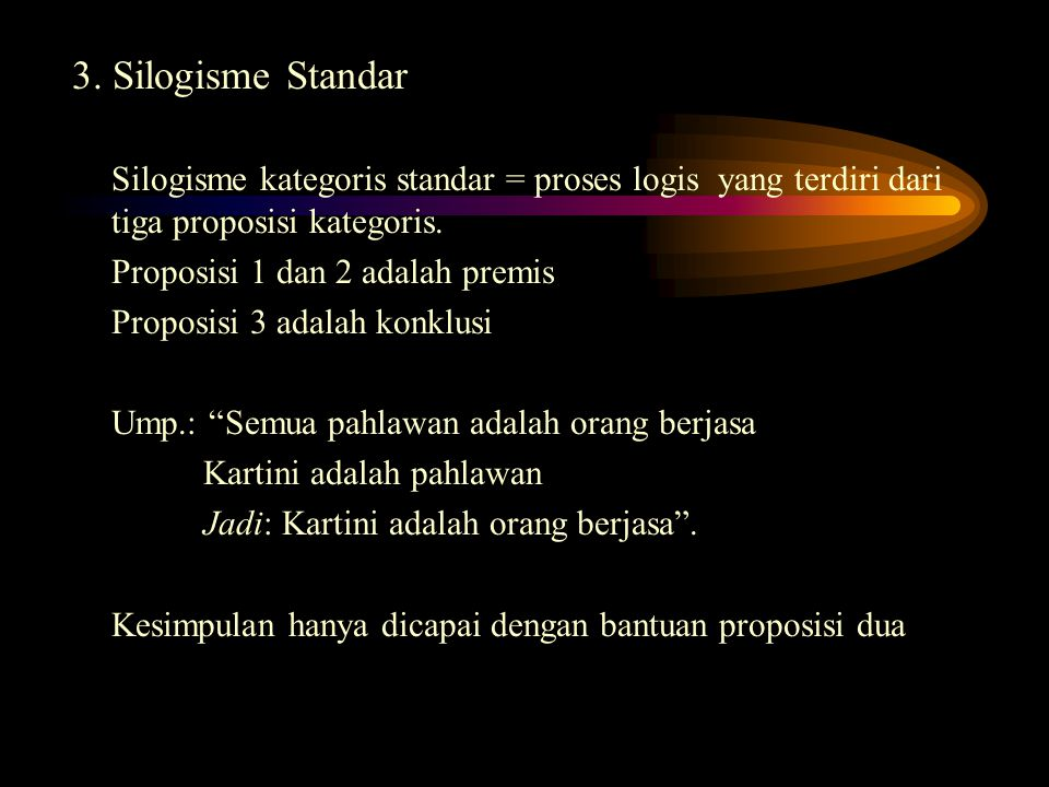 3. Silogisme Standar Silogisme kategoris standar = proses logis yang terdiri dari tiga proposisi kategoris. Proposisi 1 dan 2 adalah premis Proposisi