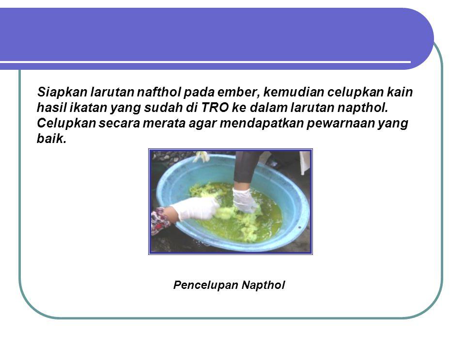 Siapkan larutan nafthol pada ember, kemudian celupkan kain hasil ikatan yang sudah di TRO ke dalam larutan napthol. Celupkan secara merata agar mendap