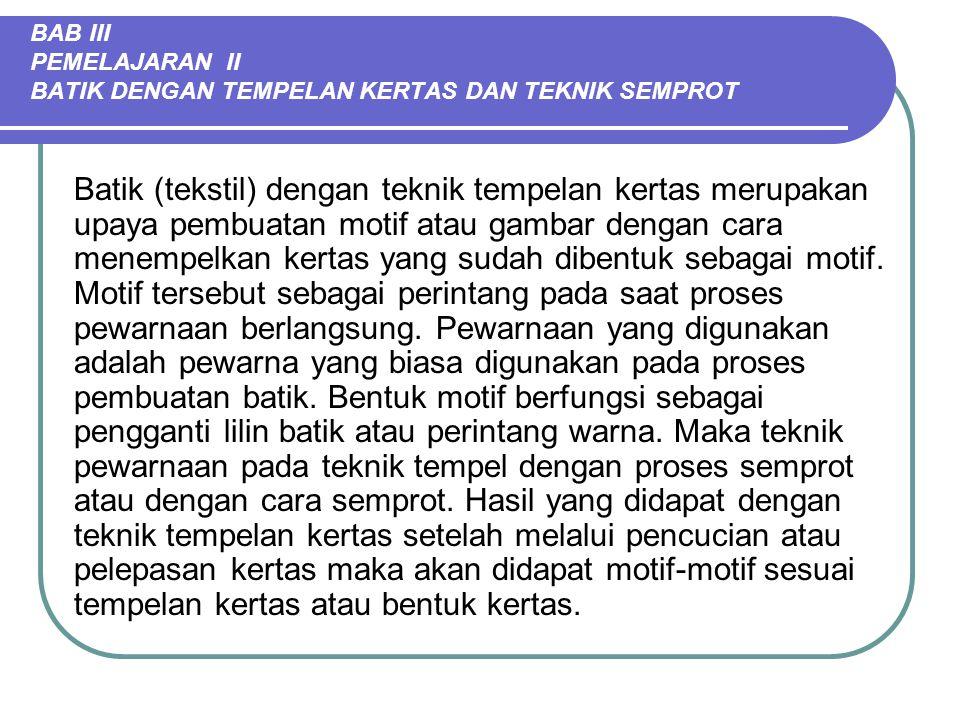 BAB III PEMELAJARAN II BATIK DENGAN TEMPELAN KERTAS DAN TEKNIK SEMPROT Batik (tekstil) dengan teknik tempelan kertas merupakan upaya pembuatan motif a