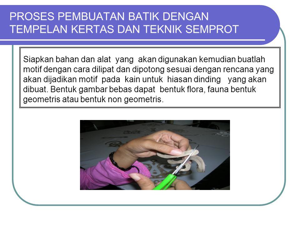 PROSES PEMBUATAN BATIK DENGAN TEMPELAN KERTAS DAN TEKNIK SEMPROT Siapkan bahan dan alat yang akan digunakan kemudian buatlah motif dengan cara dilipat