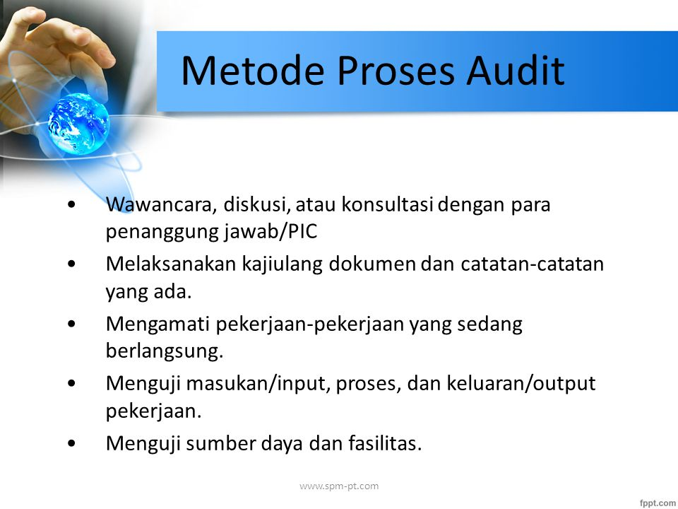 Metode Proses Audit Wawancara, diskusi, atau konsultasi dengan para penanggung jawab/PIC Melaksanakan kajiulang dokumen dan catatan-catatan yang ada.