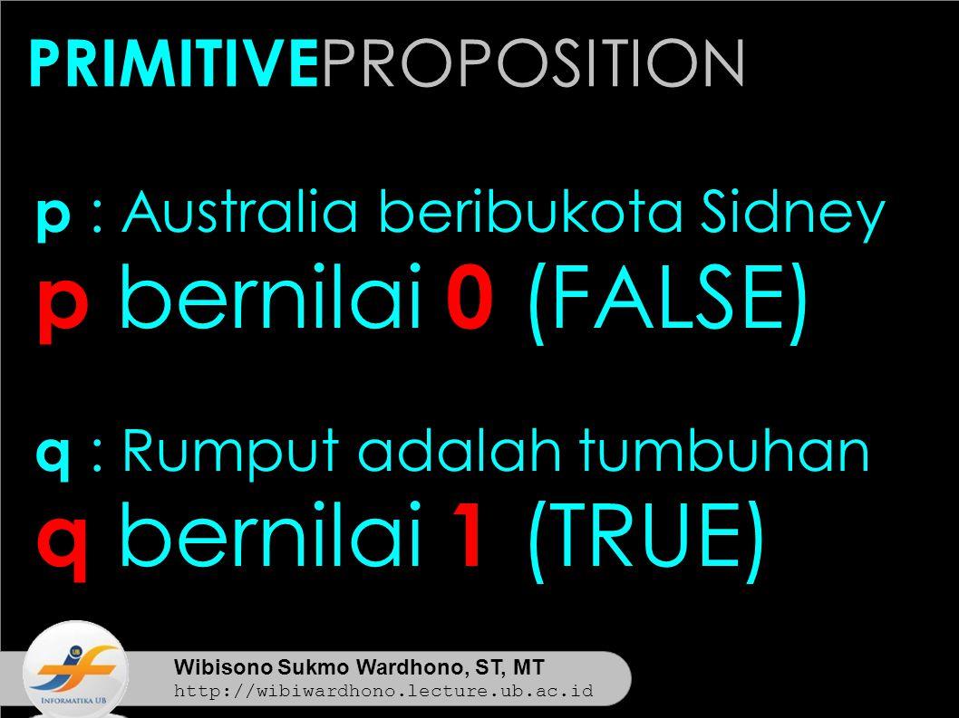 Wibisono Sukmo Wardhono, ST, MT http://wibiwardhono.lecture.ub.ac.id p : Australia beribukota Sidney p bernilai 0 (FALSE) q : Rumput adalah tumbuhan q bernilai 1 (TRUE) PRIMITIVE PROPOSITION