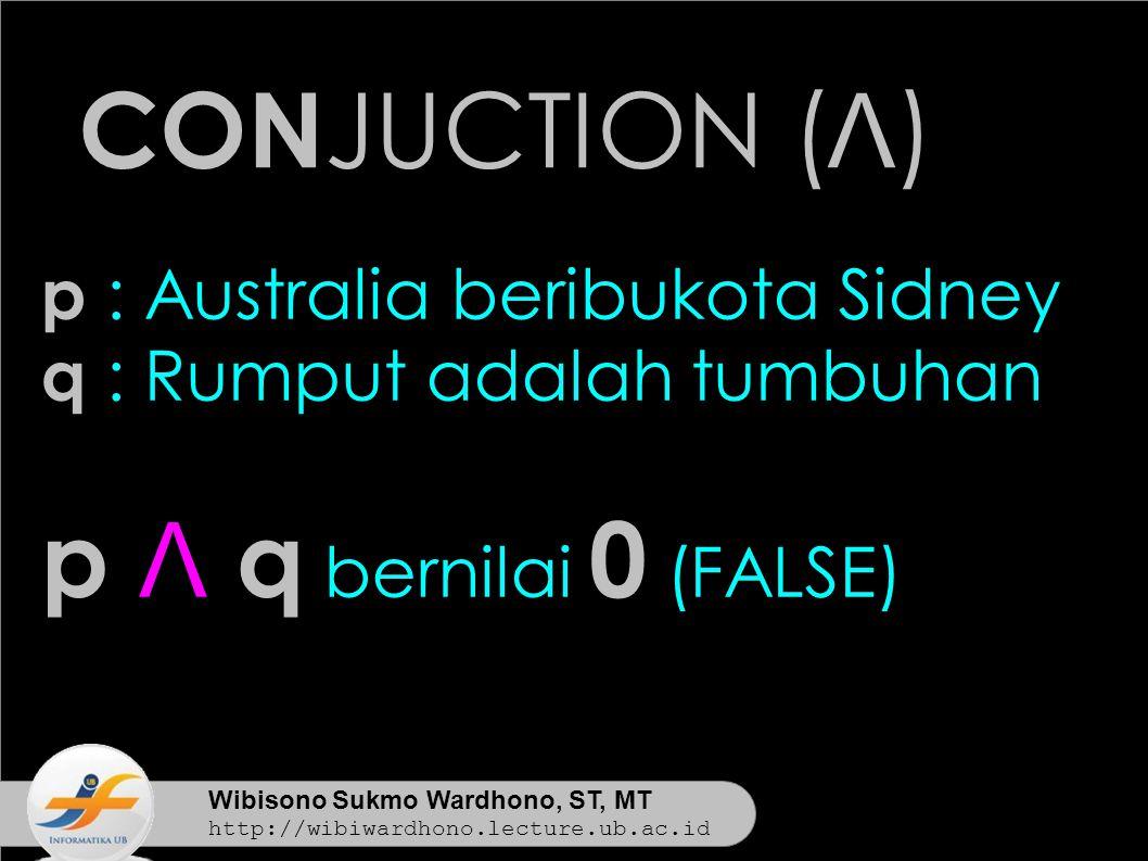 Wibisono Sukmo Wardhono, ST, MT http://wibiwardhono.lecture.ub.ac.id CON JUCTION ( Λ ) p : Australia beribukota Sidney q : Rumput adalah tumbuhan p Λ q bernilai 0 (FALSE)