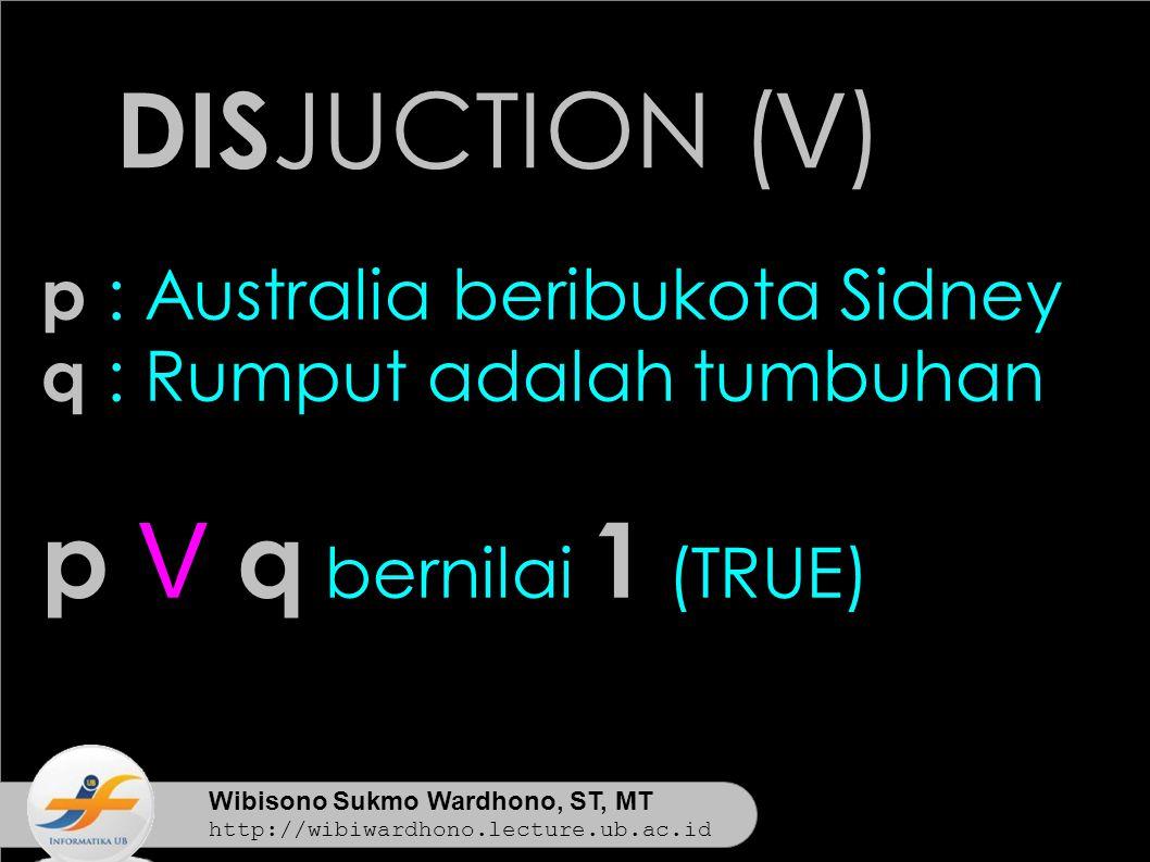 Wibisono Sukmo Wardhono, ST, MT http://wibiwardhono.lecture.ub.ac.id DIS JUCTION ( V ) p : Australia beribukota Sidney q : Rumput adalah tumbuhan p V q bernilai 1 (TRUE)