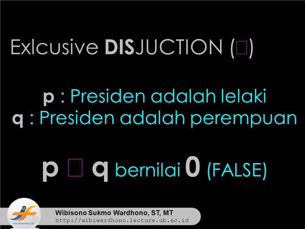 Wibisono Sukmo Wardhono, ST, MT http://wibiwardhono.lecture.ub.ac.id Exlcusive DIS JUCTION (  ) p : Presiden adalah lelaki q : Presiden adalah perempuan p  q bernilai 0 (FALSE)