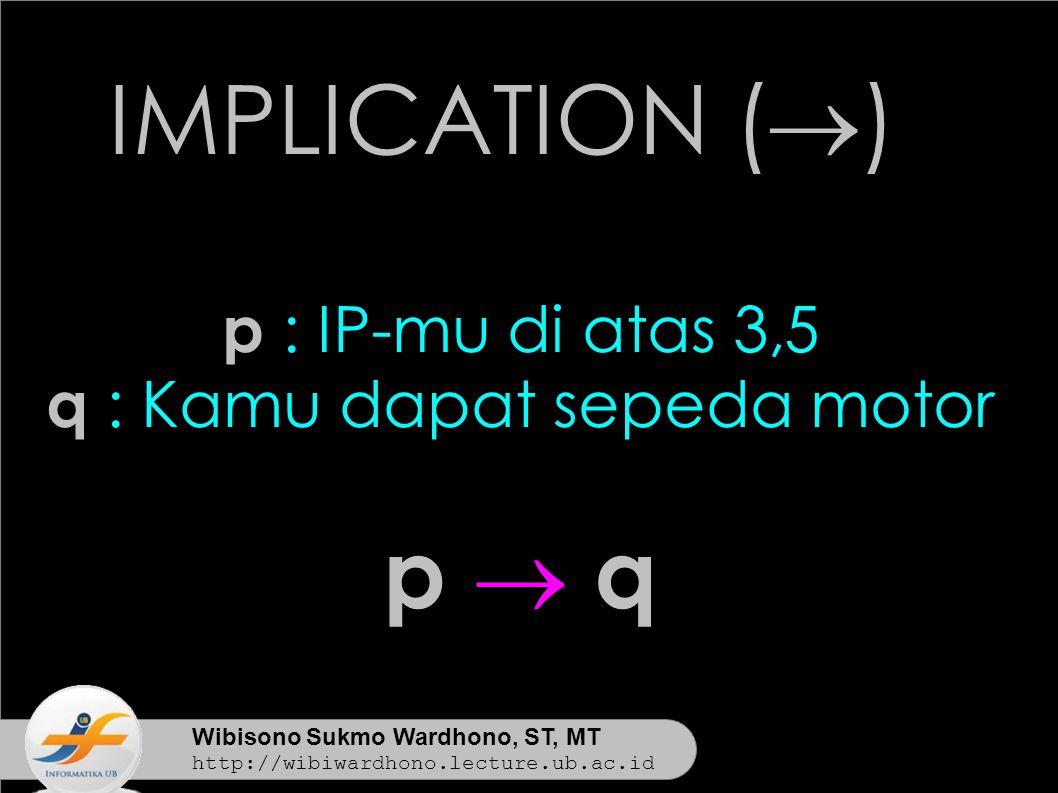 Wibisono Sukmo Wardhono, ST, MT http://wibiwardhono.lecture.ub.ac.id IMPLICATION (  ) p : IP-mu di atas 3,5 q : Kamu dapat sepeda motor p  qp  q