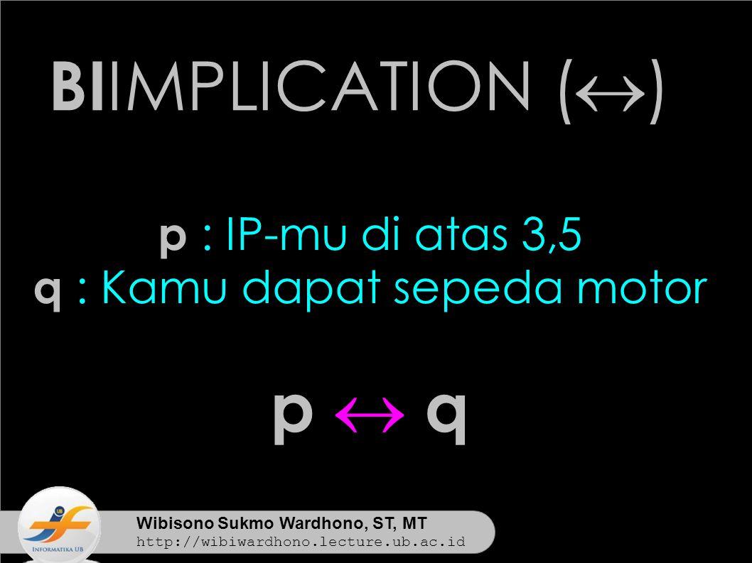 Wibisono Sukmo Wardhono, ST, MT http://wibiwardhono.lecture.ub.ac.id BI IMPLICATION (  ) p : IP-mu di atas 3,5 q : Kamu dapat sepeda motor p  qp  q