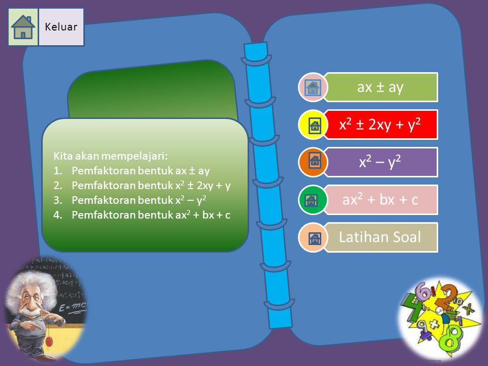 ax ± ay x 2 ± 2xy + y 2 x 2 – y 2 ax 2 + bx + c Latihan Soal Kita akan mempelajari: 1.Pemfaktoran bentuk ax ± ay 2.Pemfaktoran bentuk x 2 ± 2xy + y 3.