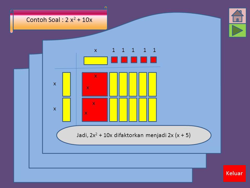 Contoh Soal : 2 x 2 + 10x x x x x x11111 x x Jadi, 2x 2 + 10x difaktorkan menjadi 2x (x + 5) Keluar