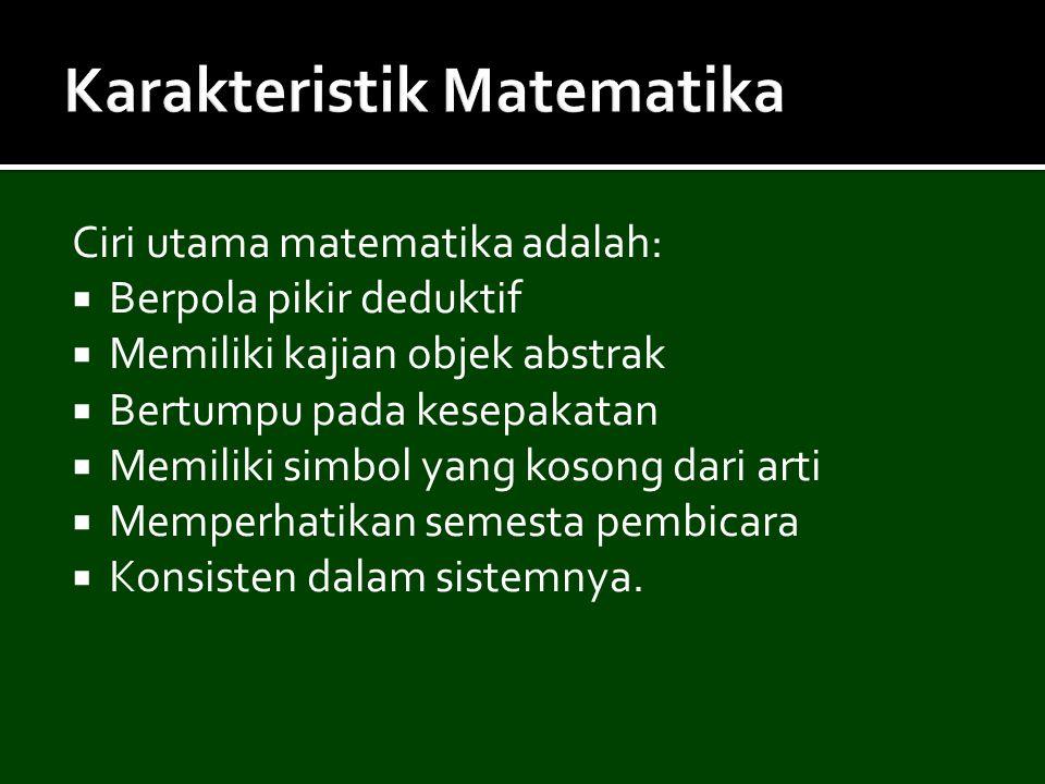 Ciri utama matematika adalah:  Berpola pikir deduktif  Memiliki kajian objek abstrak  Bertumpu pada kesepakatan  Memiliki simbol yang kosong dari