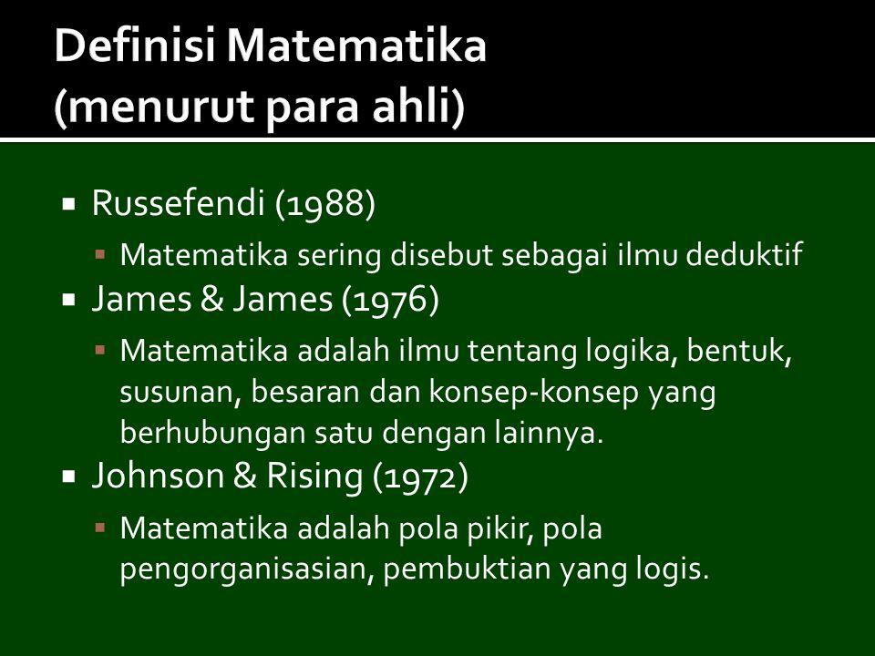  Russefendi (1988)  Matematika sering disebut sebagai ilmu deduktif  James & James (1976)  Matematika adalah ilmu tentang logika, bentuk, susunan,