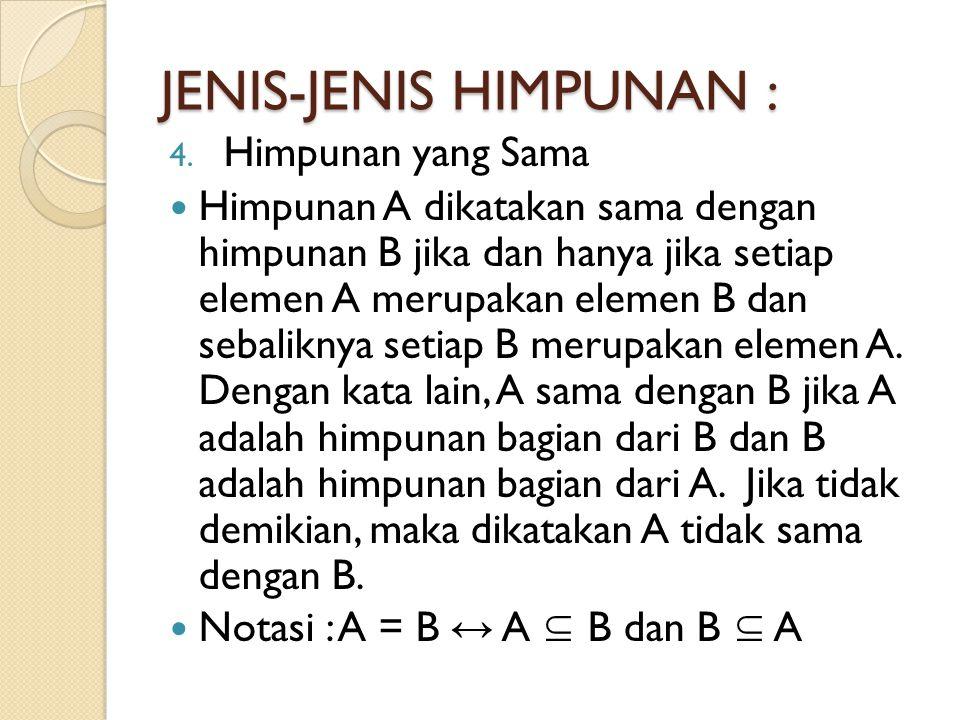 JENIS-JENIS HIMPUNAN : 4. Himpunan yang Sama Himpunan A dikatakan sama dengan himpunan B jika dan hanya jika setiap elemen A merupakan elemen B dan se