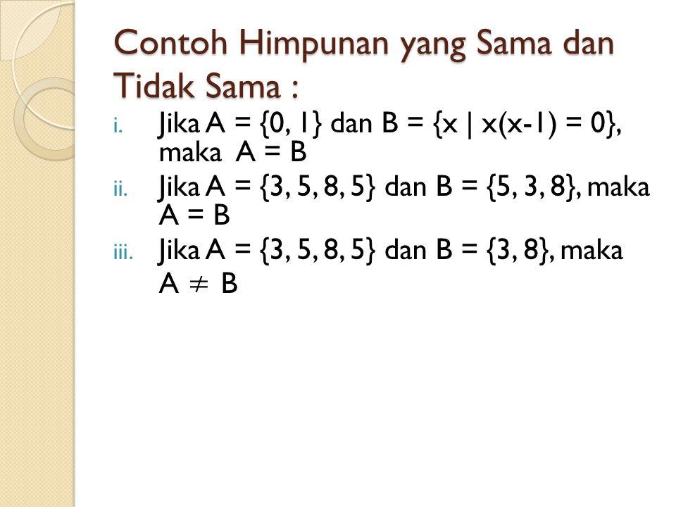 Contoh Himpunan yang Sama dan Tidak Sama : i. Jika A = {0, 1} dan B = {x | x(x-1) = 0}, maka A = B ii. Jika A = {3, 5, 8, 5} dan B = {5, 3, 8}, maka A