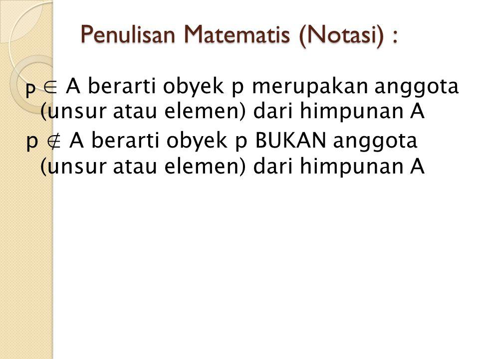 Penulisan Matematis (Notasi) : p ∈ A berarti obyek p merupakan anggota (unsur atau elemen) dari himpunan A p ∉ A berarti obyek p BUKAN anggota (unsur
