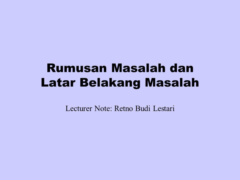 Rumusan Masalah dan Latar Belakang Masalah Lecturer Note: Retno Budi Lestari