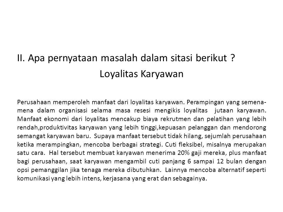 II. Apa pernyataan masalah dalam sitasi berikut ? Loyalitas Karyawan Perusahaan memperoleh manfaat dari loyalitas karyawan. Perampingan yang semena- m