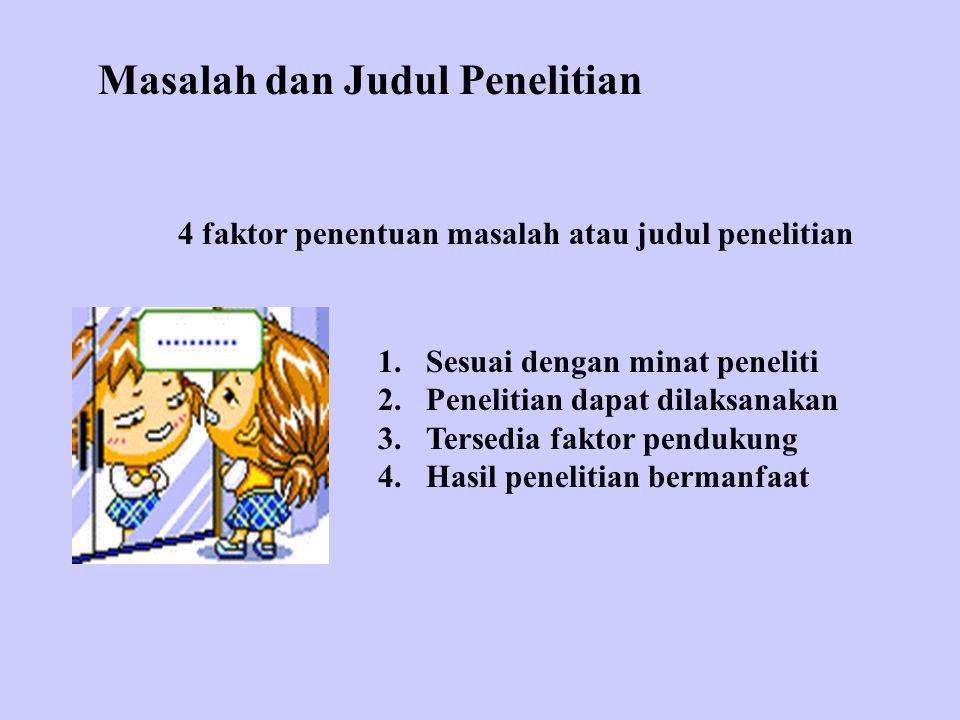 Masalah dan Judul Penelitian 4 faktor penentuan masalah atau judul penelitian 1.Sesuai dengan minat peneliti 2.Penelitian dapat dilaksanakan 3.Tersedia faktor pendukung 4.Hasil penelitian bermanfaat
