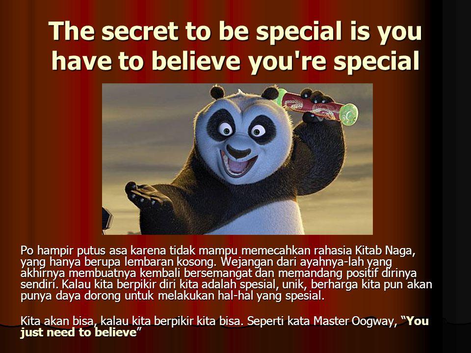 The secret to be special is you have to believe you're special Po hampir putus asa karena tidak mampu memecahkan rahasia Kitab Naga, yang hanya berupa