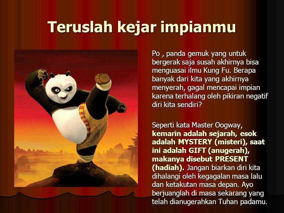 Po, panda gemuk yang untuk bergerak saja susah akhirnya bisa menguasai ilmu Kung Fu. Berapa banyak dari kita yang akhirnya menyerah, gagal mencapai im
