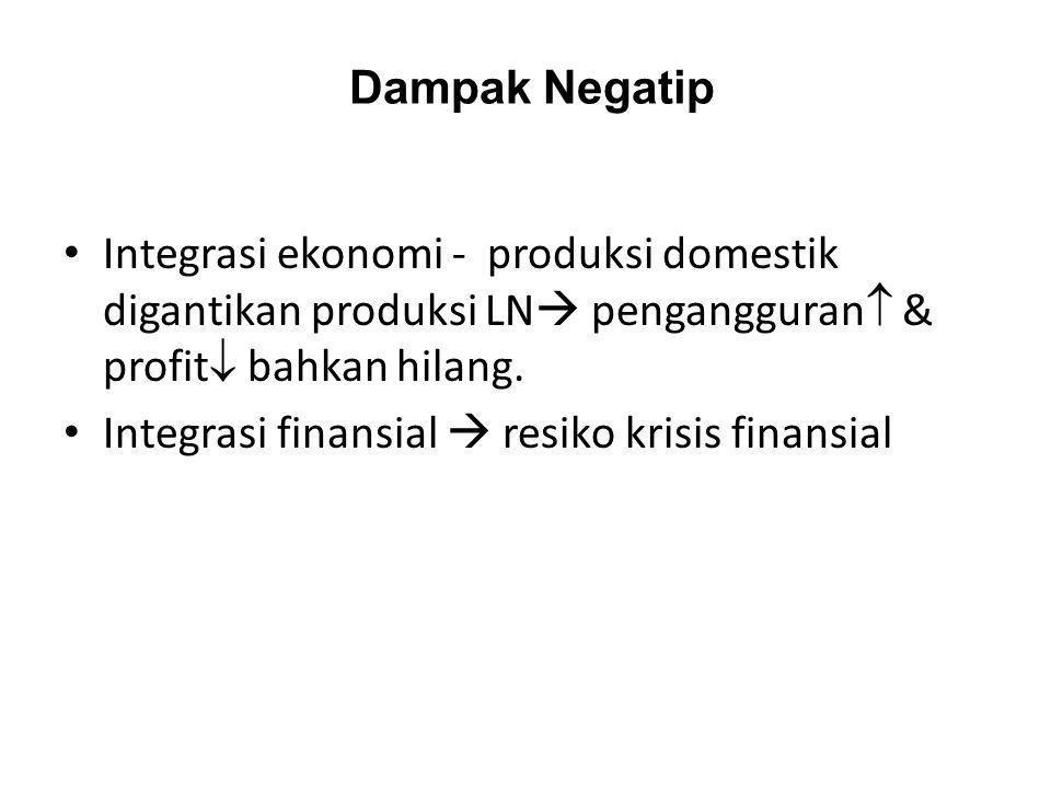 Dampak Negatip Integrasi ekonomi - produksi domestik digantikan produksi LN  pengangguran  & profit  bahkan hilang. Integrasi finansial  resiko kr