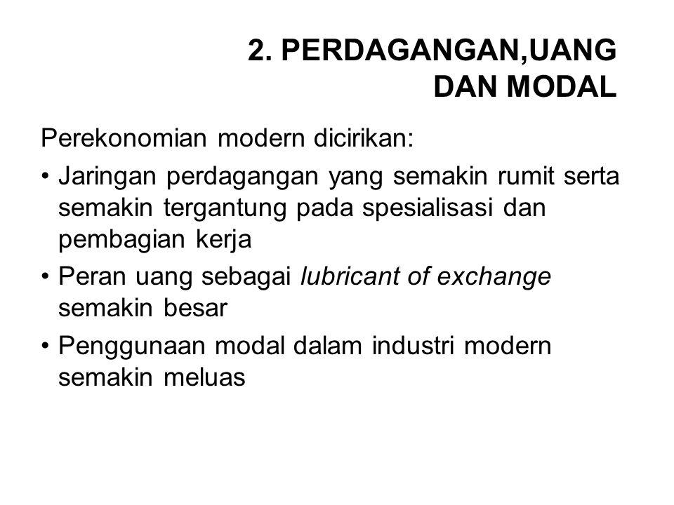 2. PERDAGANGAN,UANG DAN MODAL Perekonomian modern dicirikan: Jaringan perdagangan yang semakin rumit serta semakin tergantung pada spesialisasi dan pe