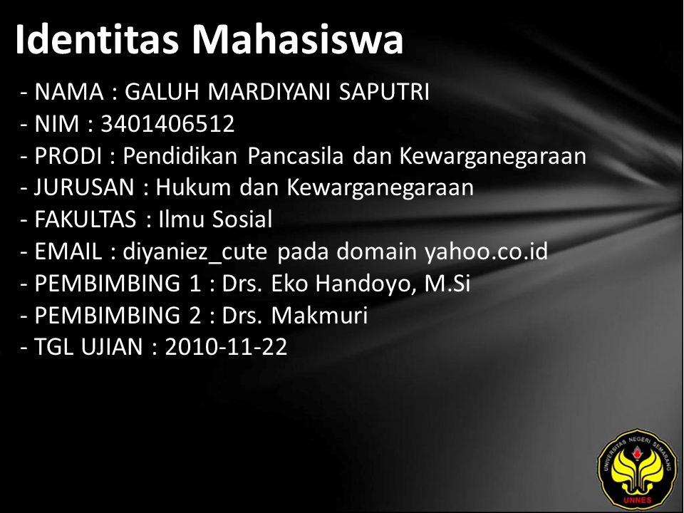 Identitas Mahasiswa - NAMA : GALUH MARDIYANI SAPUTRI - NIM : 3401406512 - PRODI : Pendidikan Pancasila dan Kewarganegaraan - JURUSAN : Hukum dan Kewarganegaraan - FAKULTAS : Ilmu Sosial - EMAIL : diyaniez_cute pada domain yahoo.co.id - PEMBIMBING 1 : Drs.