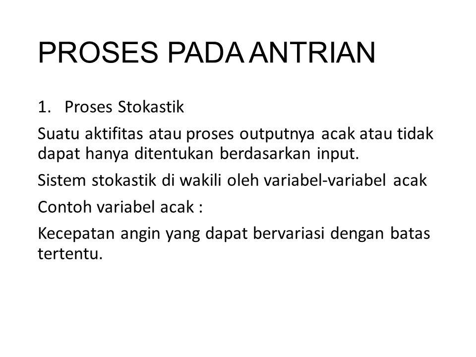 PROSES PADA ANTRIAN 1.Proses Stokastik Suatu aktifitas atau proses outputnya acak atau tidak dapat hanya ditentukan berdasarkan input. Sistem stokasti
