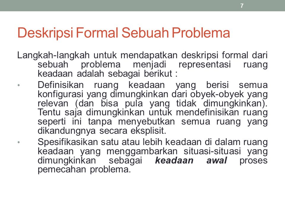 Deskripsi Formal Sebuah Problema Spesifikasikan satu atau lebih keadaan yang dapat diterima sebagai solusi problema.