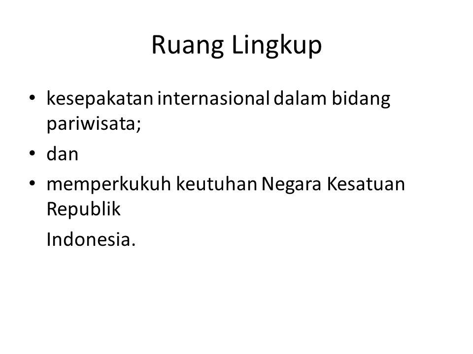 Ruang Lingkup kesepakatan internasional dalam bidang pariwisata; dan memperkukuh keutuhan Negara Kesatuan Republik Indonesia.