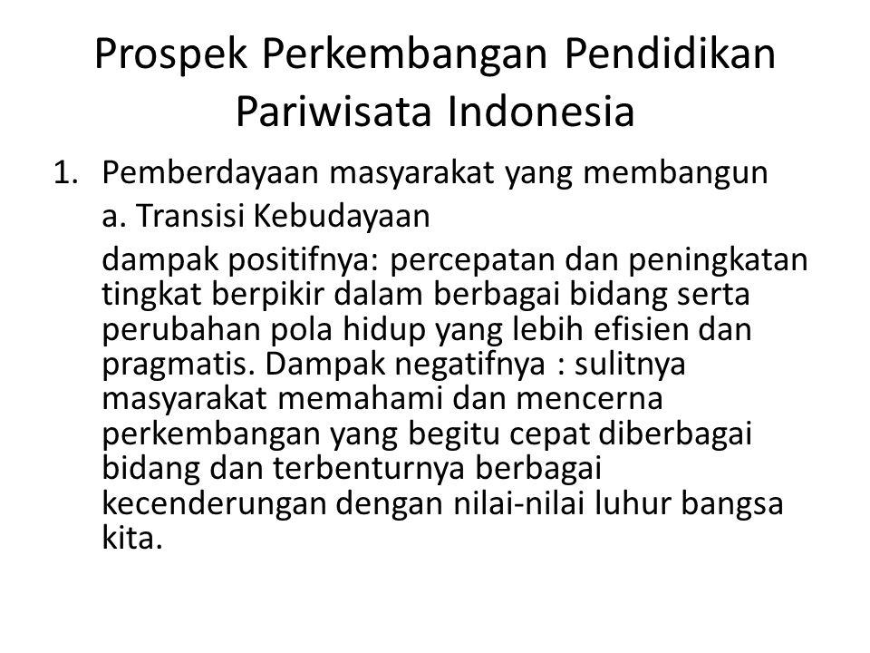 Prospek Perkembangan Pendidikan Pariwisata Indonesia 1.Pemberdayaan masyarakat yang membangun a. Transisi Kebudayaan dampak positifnya: percepatan dan
