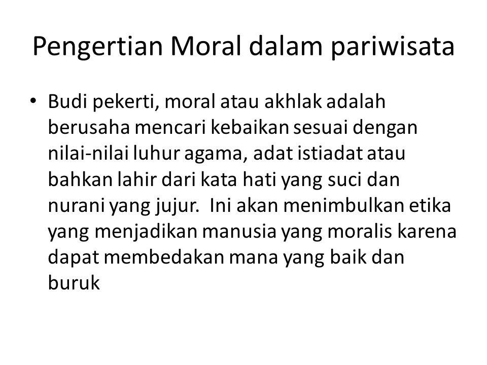 Pengertian Moral dalam pariwisata Budi pekerti, moral atau akhlak adalah berusaha mencari kebaikan sesuai dengan nilai-nilai luhur agama, adat istiada