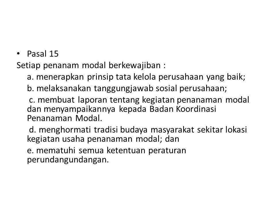 Pasal 15 Setiap penanam modal berkewajiban : a. menerapkan prinsip tata kelola perusahaan yang baik; b. melaksanakan tanggungjawab sosial perusahaan;