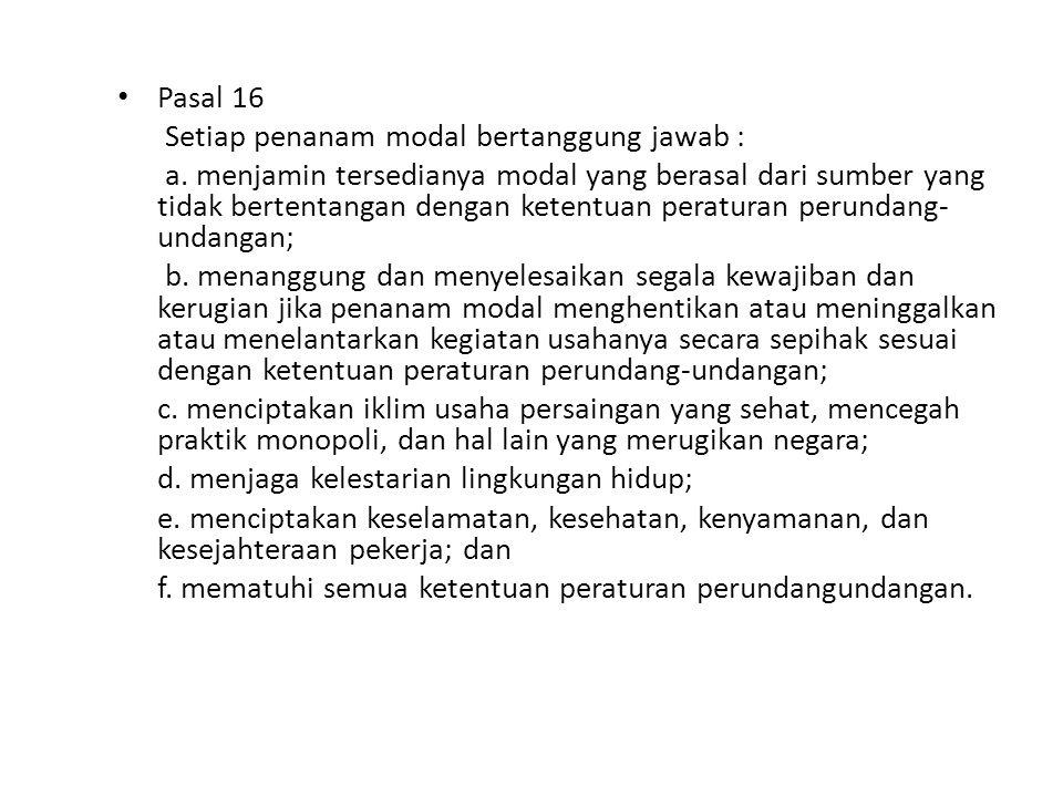 Pasal 16 Setiap penanam modal bertanggung jawab : a. menjamin tersedianya modal yang berasal dari sumber yang tidak bertentangan dengan ketentuan pera