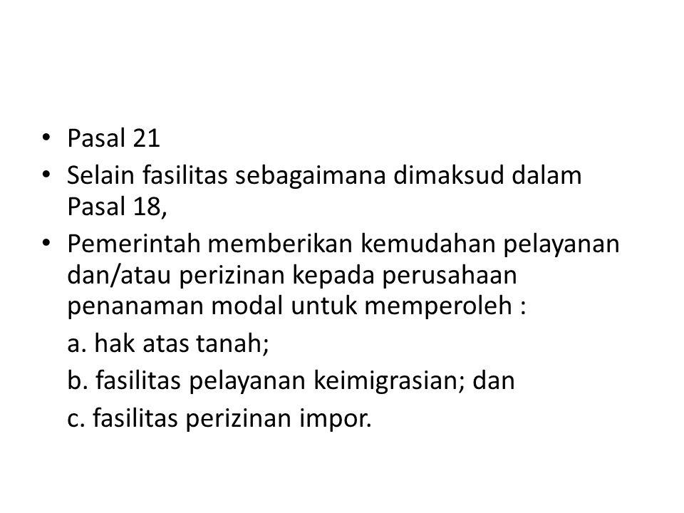 Pasal 21 Selain fasilitas sebagaimana dimaksud dalam Pasal 18, Pemerintah memberikan kemudahan pelayanan dan/atau perizinan kepada perusahaan penanama