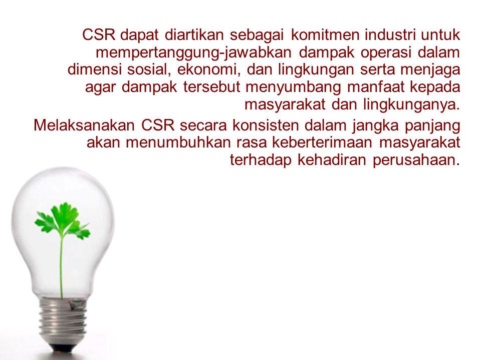 CSR dapat diartikan sebagai komitmen industri untuk mempertanggung-jawabkan dampak operasi dalam dimensi sosial, ekonomi, dan lingkungan serta menjaga
