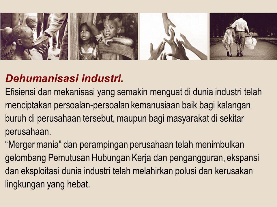 Dehumanisasi industri. Efisiensi dan mekanisasi yang semakin menguat di dunia industri telah menciptakan persoalan-persoalan kemanusiaan baik bagi kal
